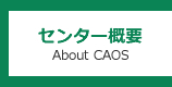 センター概要 About CAOS